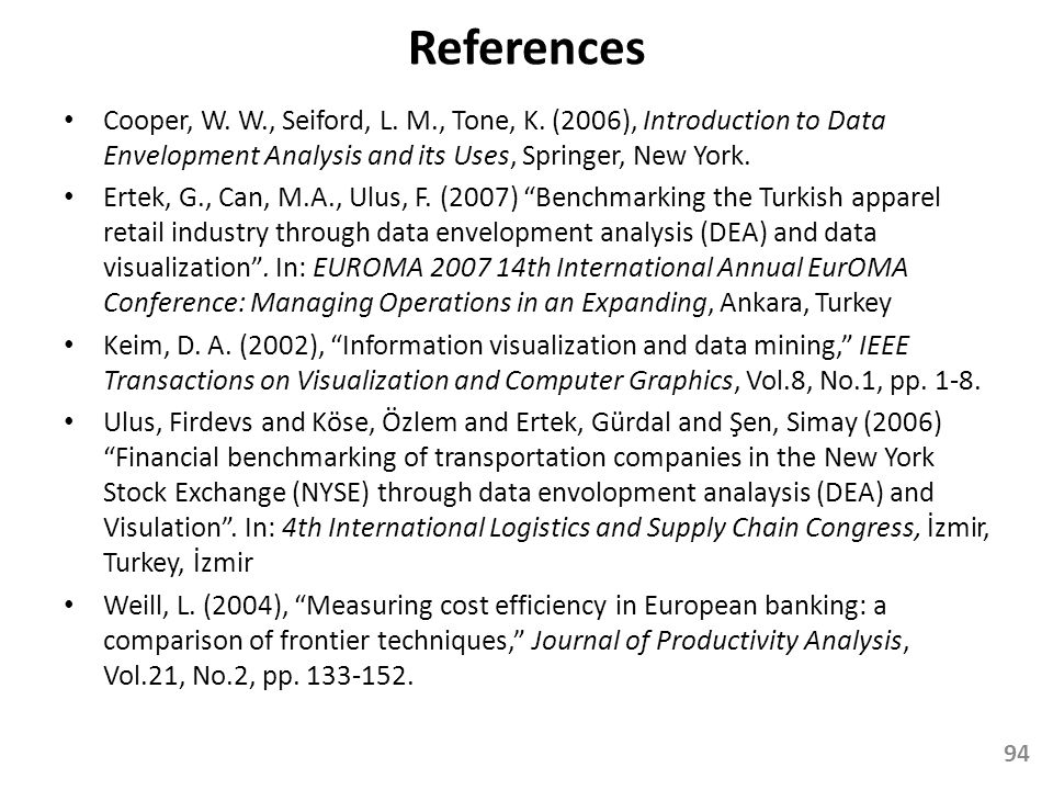 References Cooper, W. W., Seiford, L. M., Tone, K. (2006), Introduction to Data Envelopment Analysis and its Uses, Springer, New York.