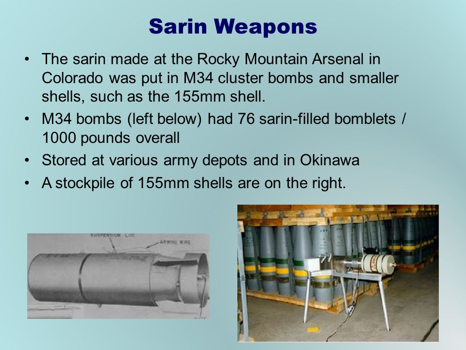 Sarin Weapons The sarin made at the Rocky Mountain Arsenal in Colorado was put in M34 cluster bombs and smaller shells, such as the 155mm shell.