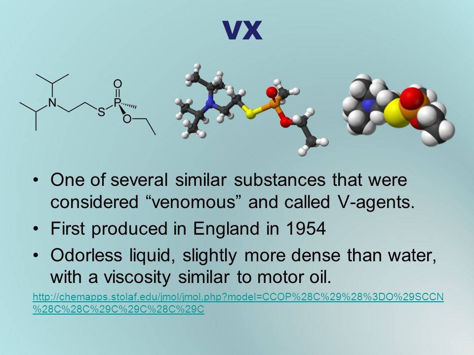 VX One of several similar substances that were considered venomous and called V-agents. First produced in England in 1954.