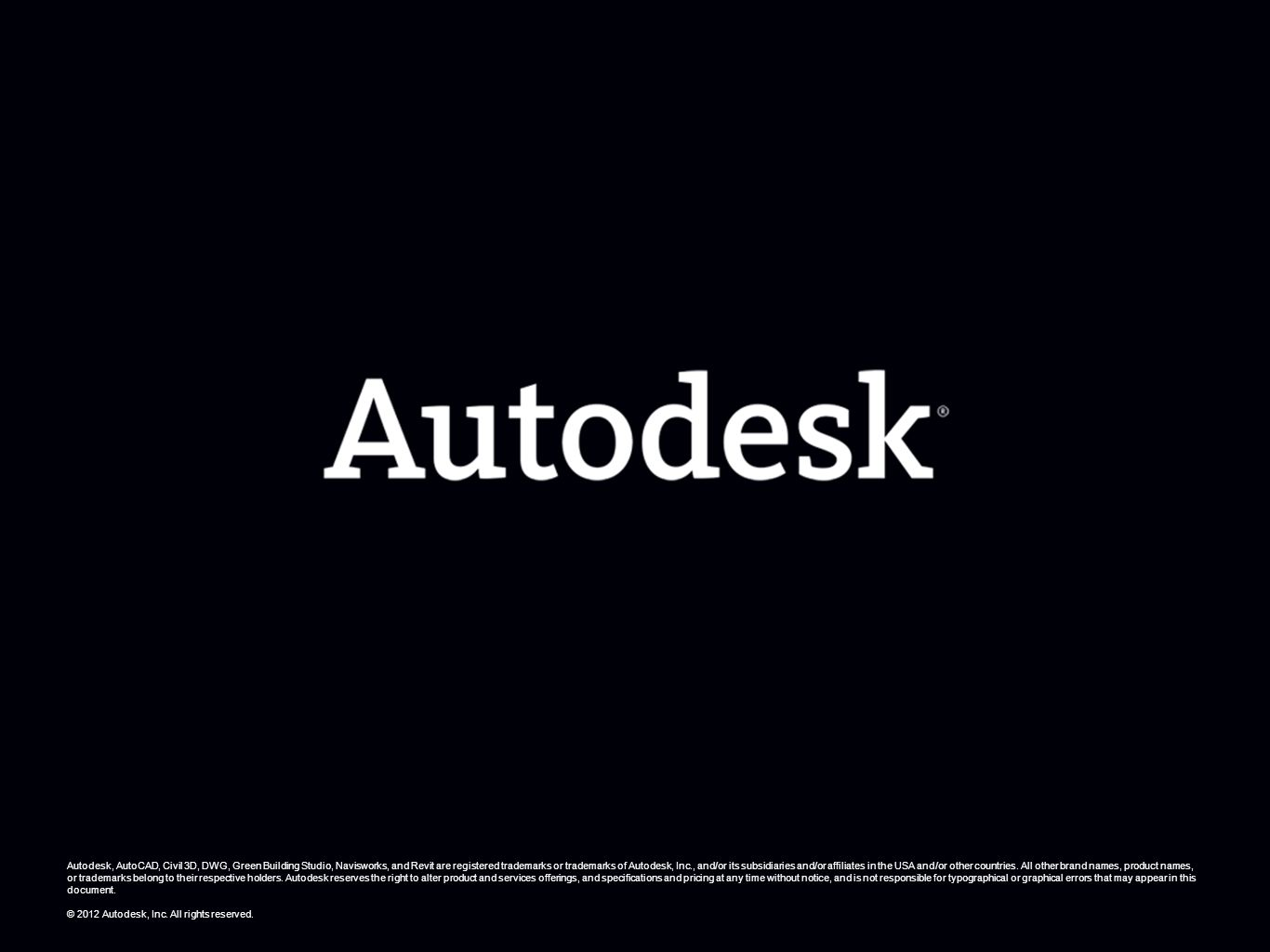 Autodesk, AutoCAD, Civil 3D, DWG, Green Building Studio, Navisworks, and Revit are registered trademarks or trademarks of Autodesk, Inc., and/or its subsidiaries and/or affiliates in the USA and/or other countries. All other brand names, product names, or trademarks belong to their respective holders. Autodesk reserves the right to alter product and services offerings, and specifications and pricing at any time without notice, and is not responsible for typographical or graphical errors that may appear in this document.