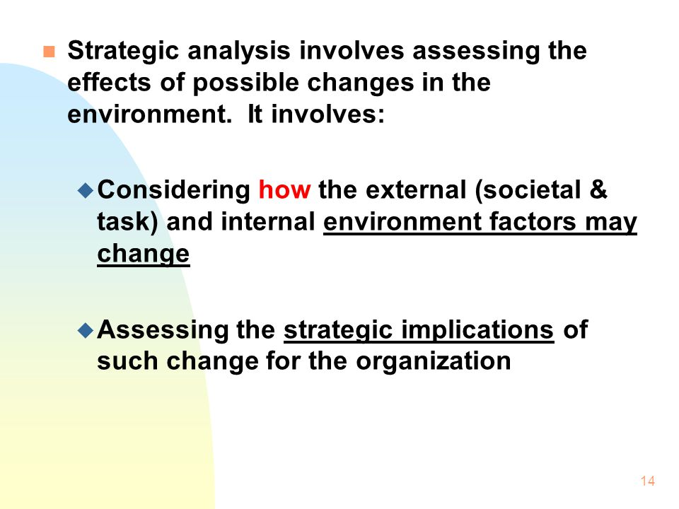 Strategic analysis involves assessing the effects of possible changes in the environment. It involves: