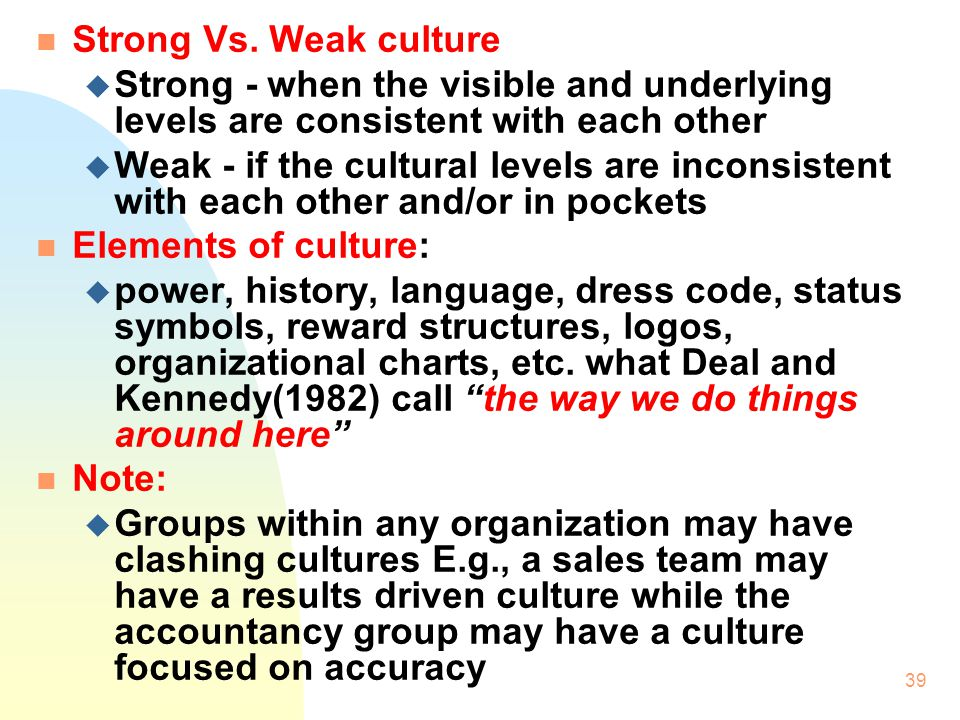 Strong Vs. Weak culture Strong - when the visible and underlying levels are consistent with each other.