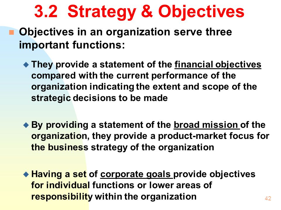 3.2 Strategy & Objectives Objectives in an organization serve three important functions: