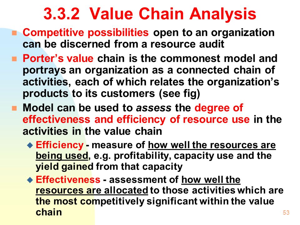 3.3.2 Value Chain Analysis Competitive possibilities open to an organization can be discerned from a resource audit.