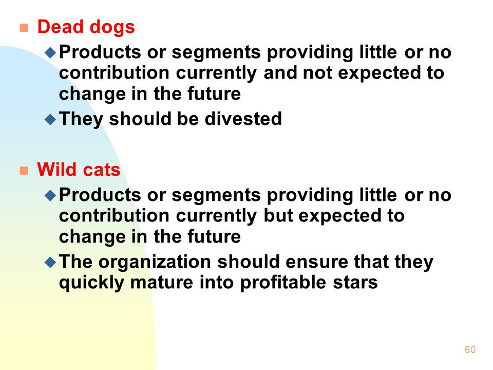 Dead dogs Products or segments providing little or no contribution currently and not expected to change in the future.