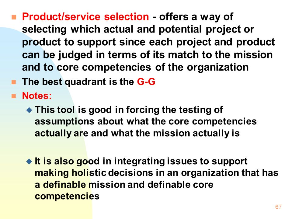 Product/service selection - offers a way of selecting which actual and potential project or product to support since each project and product can be judged in terms of its match to the mission and to core competencies of the organization