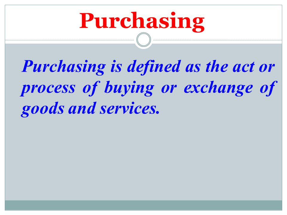 Purchasing Purchasing is defined as the act or process of buying or exchange of goods and services.