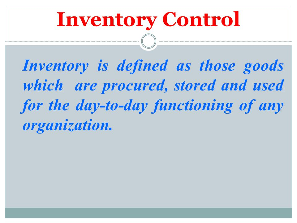 Inventory Control Inventory is defined as those goods which are procured, stored and used for the day-to-day functioning of any organization.
