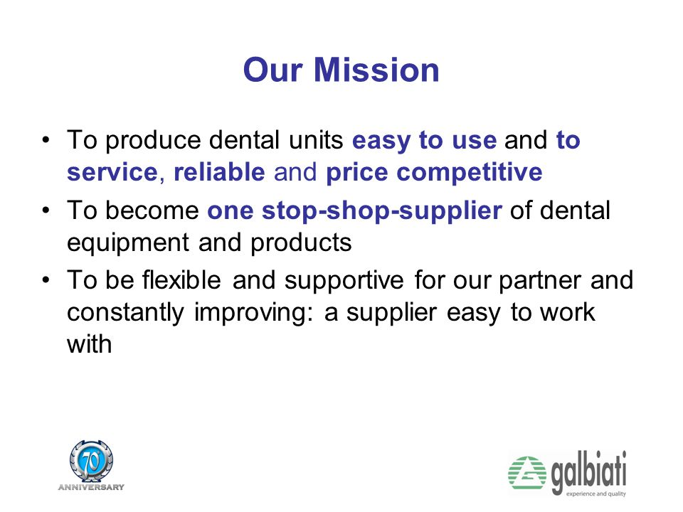 Our Mission To produce dental units easy to use and to service, reliable and price competitive.