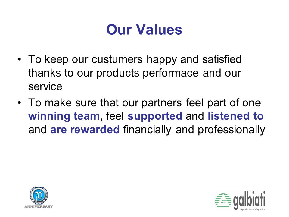 Our Values To keep our custumers happy and satisfied thanks to our products performace and our service.