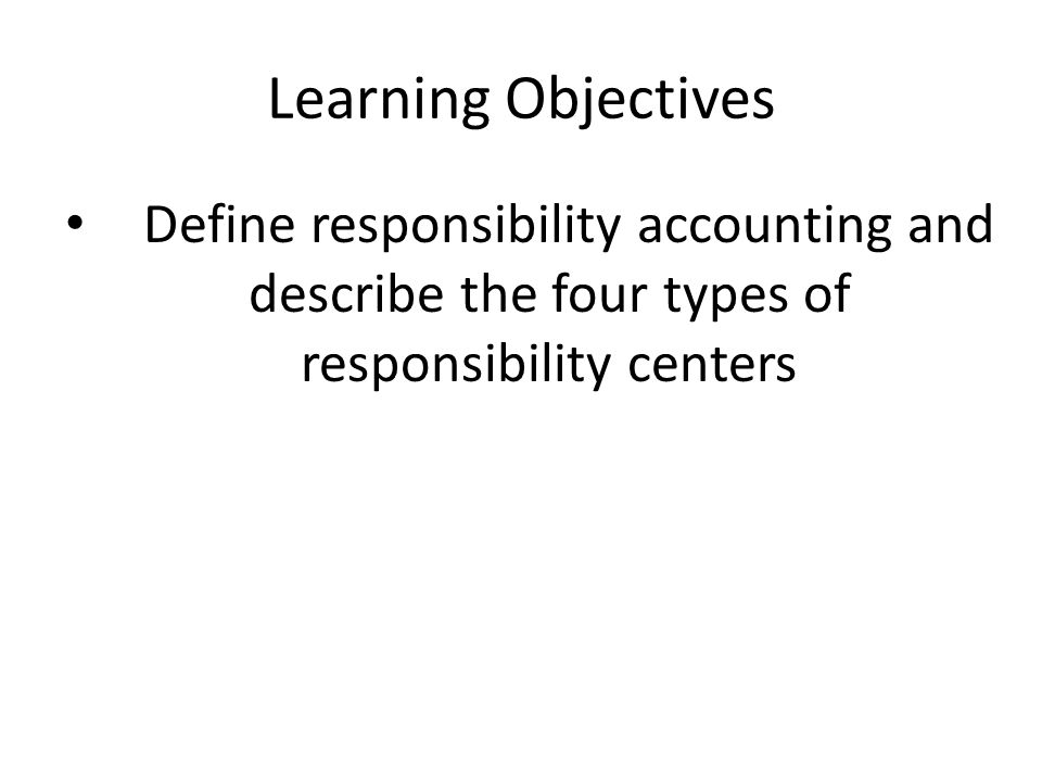 Learning Objectives Define responsibility accounting and describe the four types of responsibility centers.
