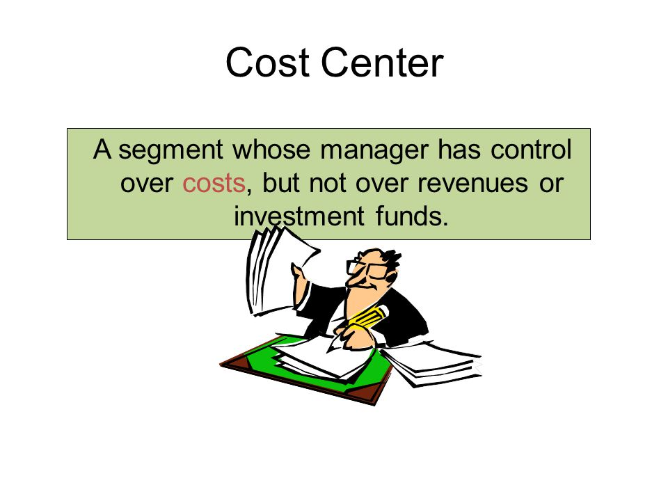 10-107 10-107. Cost Center. A segment whose manager has control over costs, but not over revenues or investment funds.