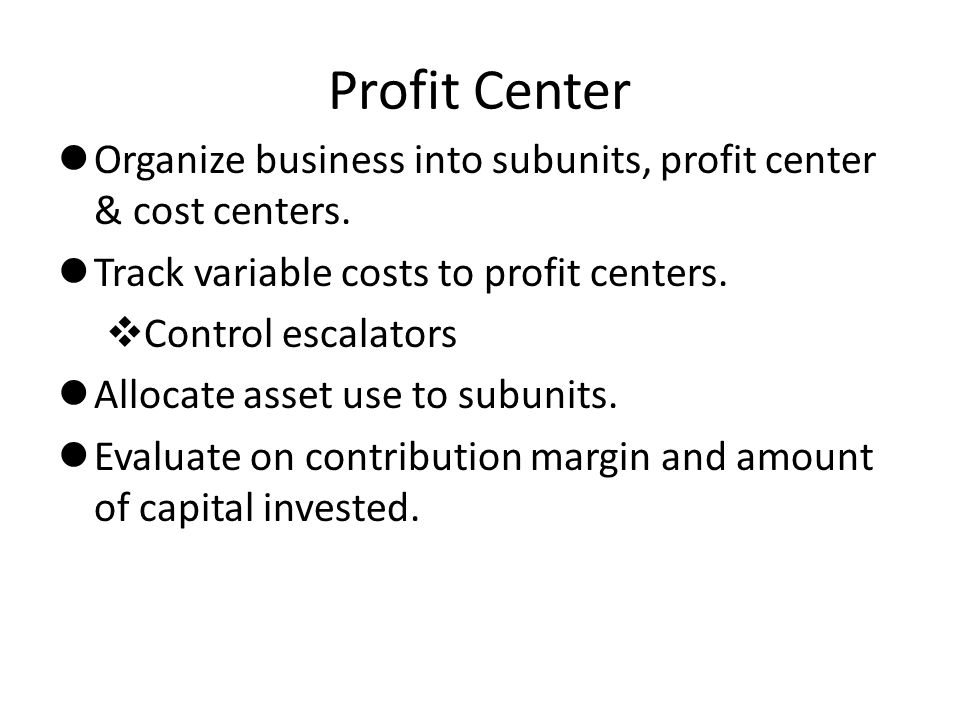 Profit Center Organize business into subunits, profit center & cost centers. Track variable costs to profit centers.