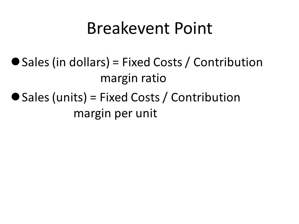 Breakevent Point Sales (in dollars) = Fixed Costs / Contribution margin ratio. Sales (units) = Fixed Costs / Contribution margin per unit.