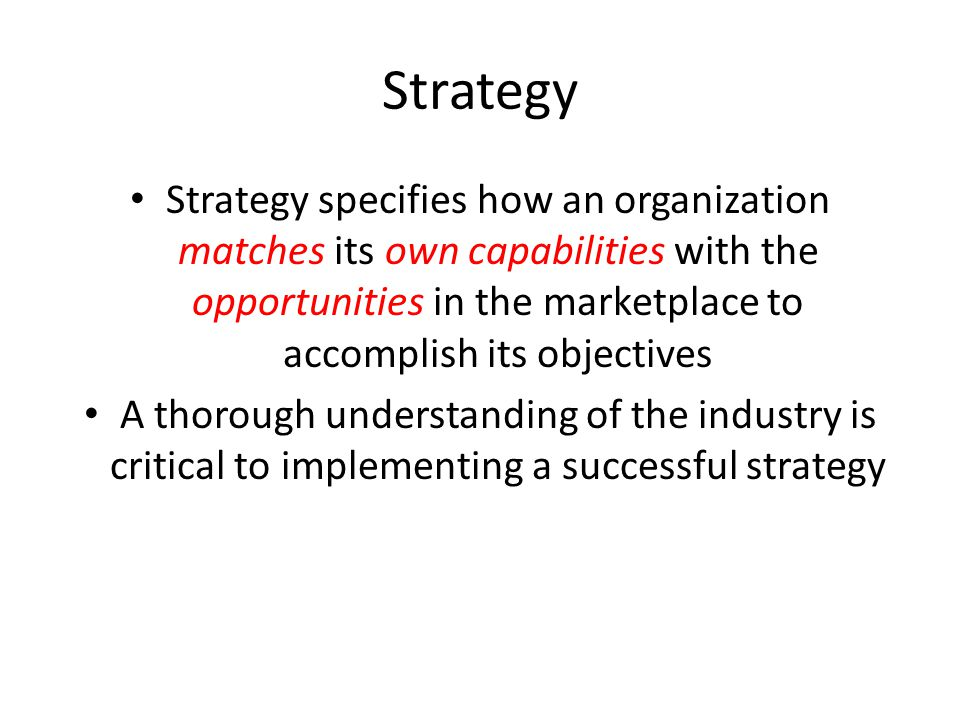 Strategy Strategy specifies how an organization matches its own capabilities with the opportunities in the marketplace to accomplish its objectives.