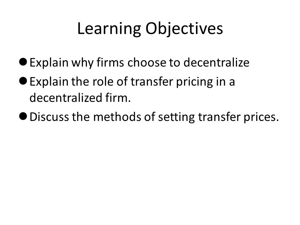 Learning Objectives Explain why firms choose to decentralize