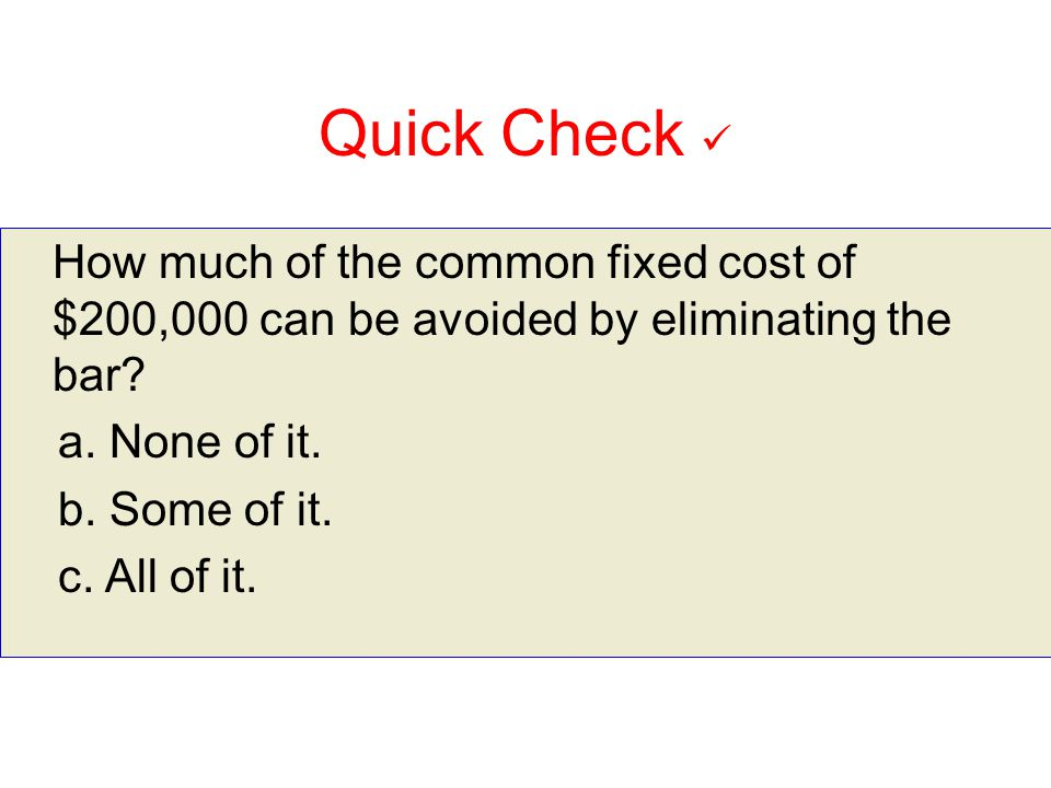 10-165 10-165. Quick Check  How much of the common fixed cost of $200,000 can be avoided by eliminating the bar