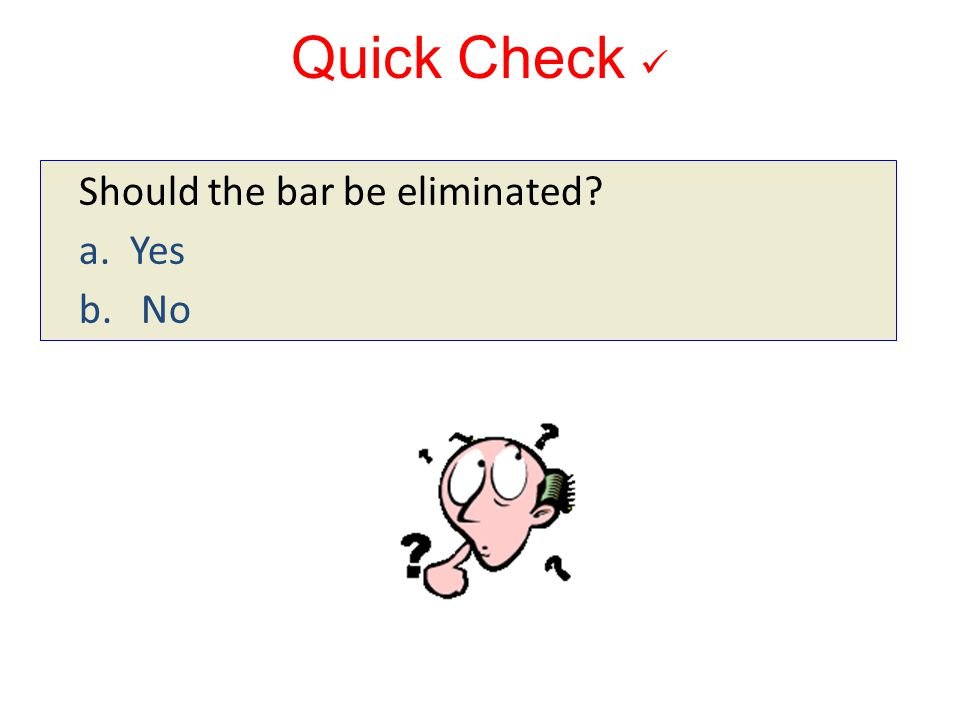 Quick Check  Should the bar be eliminated a. Yes b. No 10-171 10-171