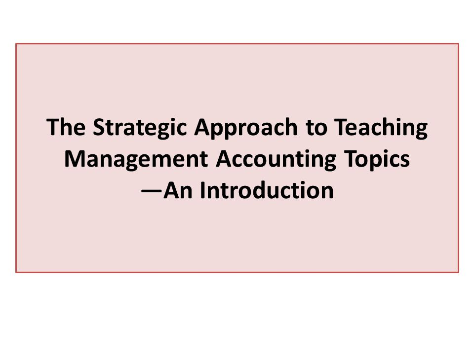 The Strategic Approach to Teaching Management Accounting Topics —An Introduction