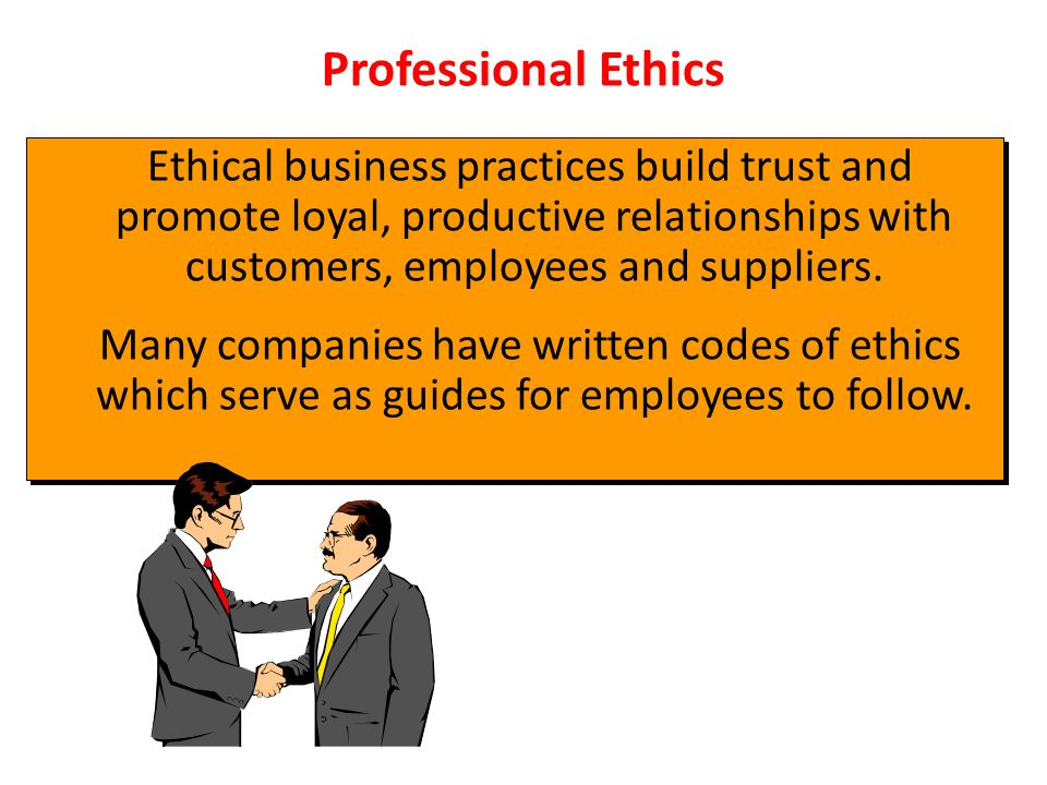 Professional Ethics Ethical business practices build trust and promote loyal, productive relationships with customers, employees and suppliers.