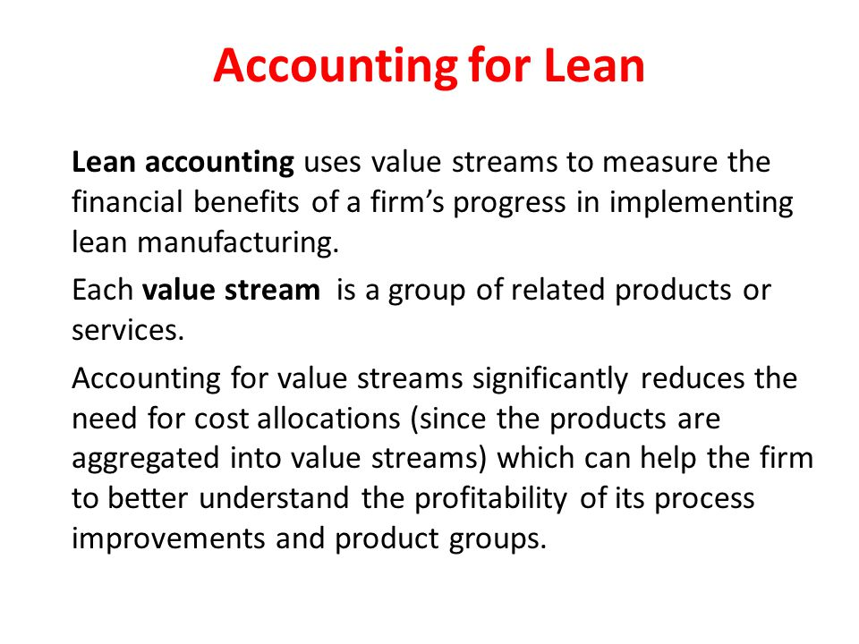 Accounting for Lean Lean accounting uses value streams to measure the financial benefits of a firm's progress in implementing lean manufacturing.