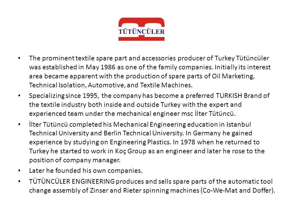 The prominent textile spare part and accessories producer of Turkey Tütüncüler was established in May 1986 as one of the family companies. Initially its interest area became apparent with the production of spare parts of Oil Marketing, Technical Isolation, Automotive, and Textile Machines.