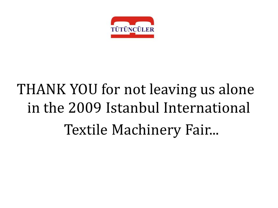 THANK YOU for not leaving us alone in the 2009 Istanbul International Textile Machinery Fair...