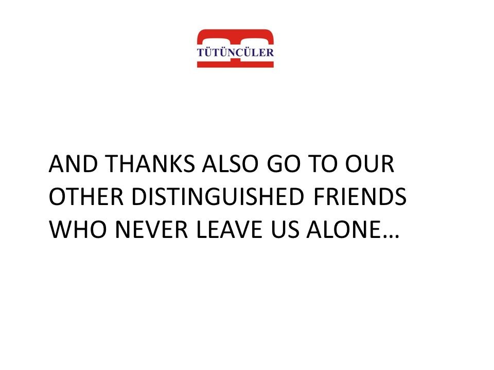 AND THANKS ALSO GO TO OUR OTHER DISTINGUISHED FRIENDS WHO NEVER LEAVE US ALONE…
