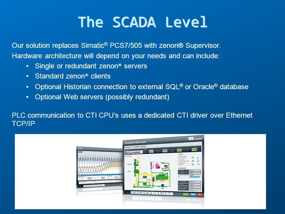 The SCADA Level Our solution replaces Simatic® PCS7/505 with zenon® Supervisor. Hardware architecture will depend on your needs and can include: