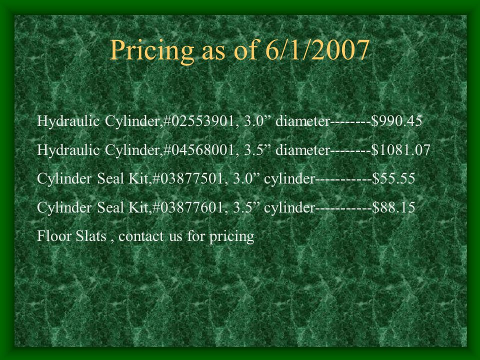 Pricing as of 6/1/2007 Hydraulic Cylinder,#02553901, 3.0 diameter--------$990.45. Hydraulic Cylinder,#04568001, 3.5 diameter--------$1081.07.