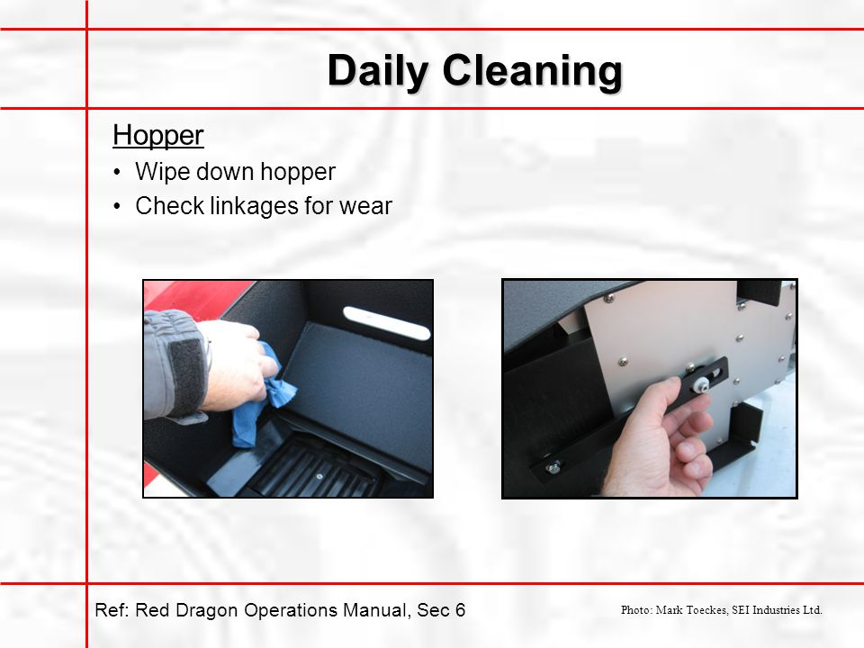 Daily Cleaning Hopper Wipe down hopper Check linkages for wear