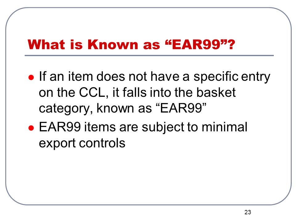 What is Known as EAR99 If an item does not have a specific entry on the CCL, it falls into the basket category, known as EAR99