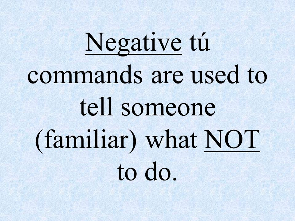 Negative tú commands are used to tell someone (familiar) what NOT to do.