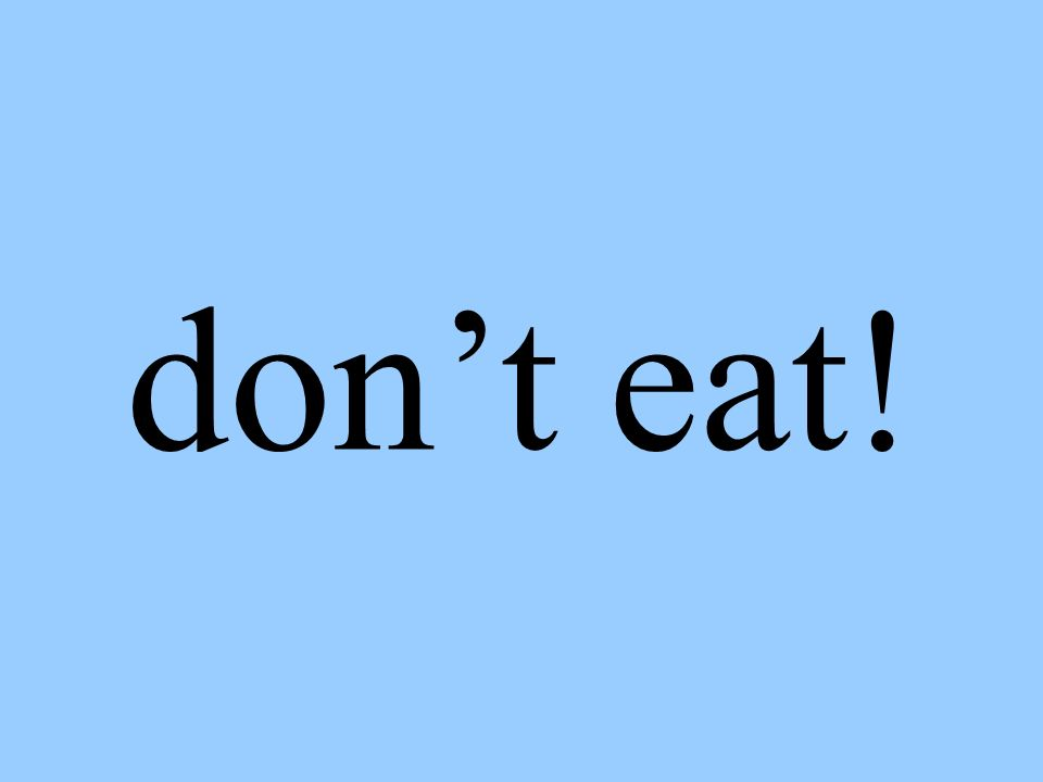 don't eat!