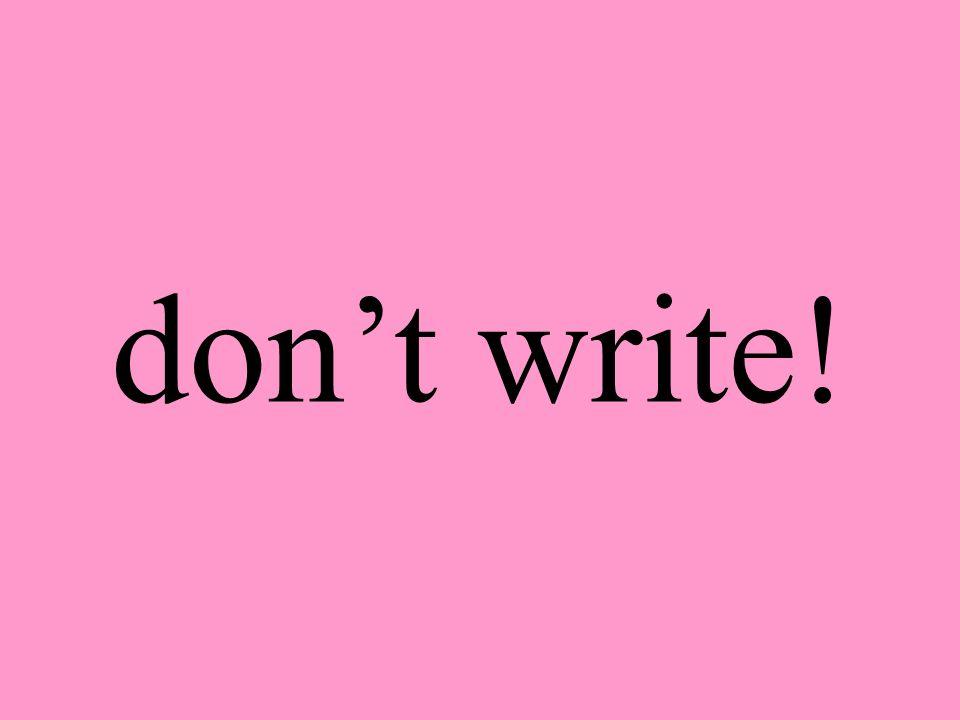 don't write!