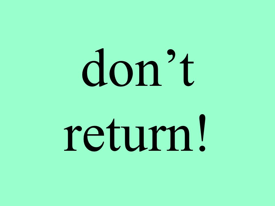 don't return!