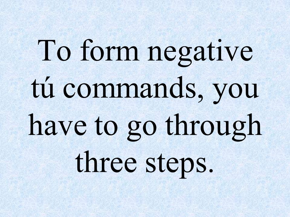 To form negative tú commands, you have to go through three steps.