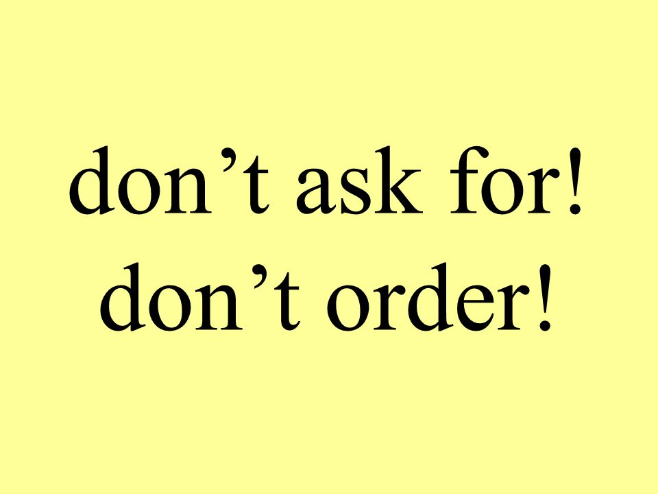 don't ask for! don't order!