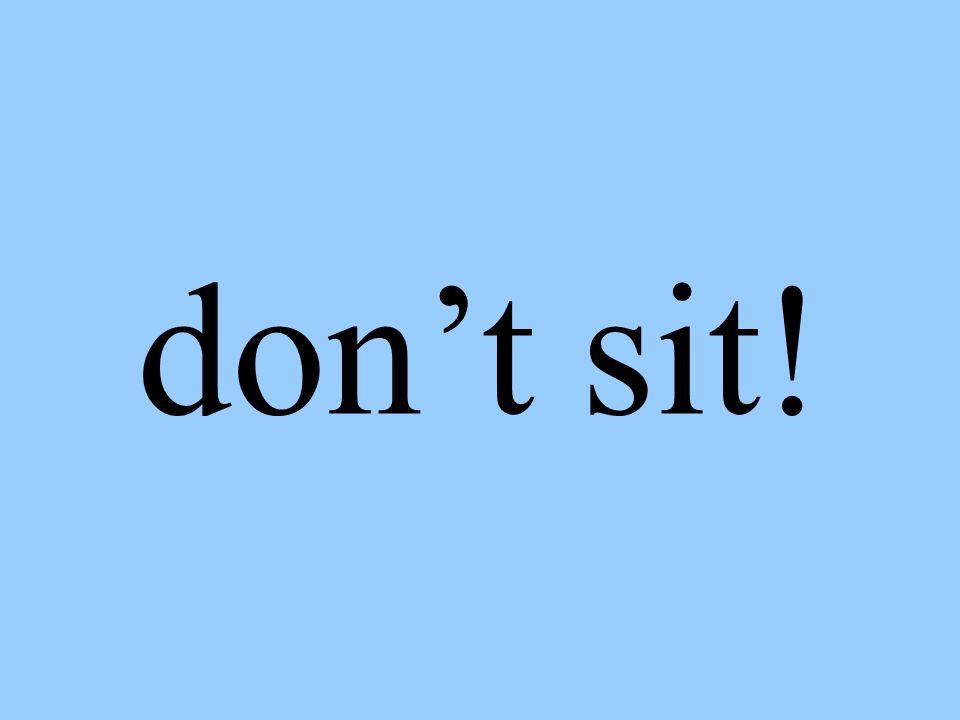 don't sit!