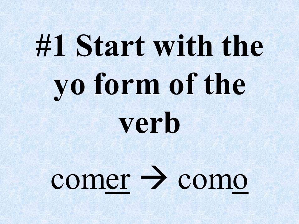 #1 Start with the yo form of the verb comer  como