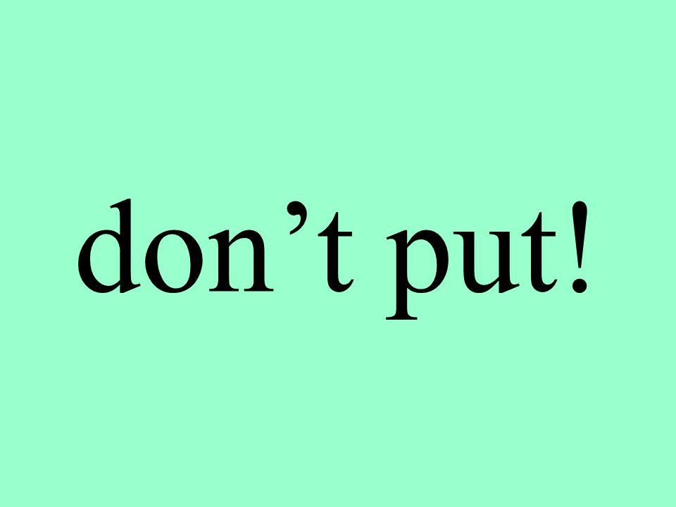 don't put!