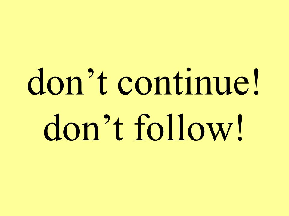 don't continue! don't follow!