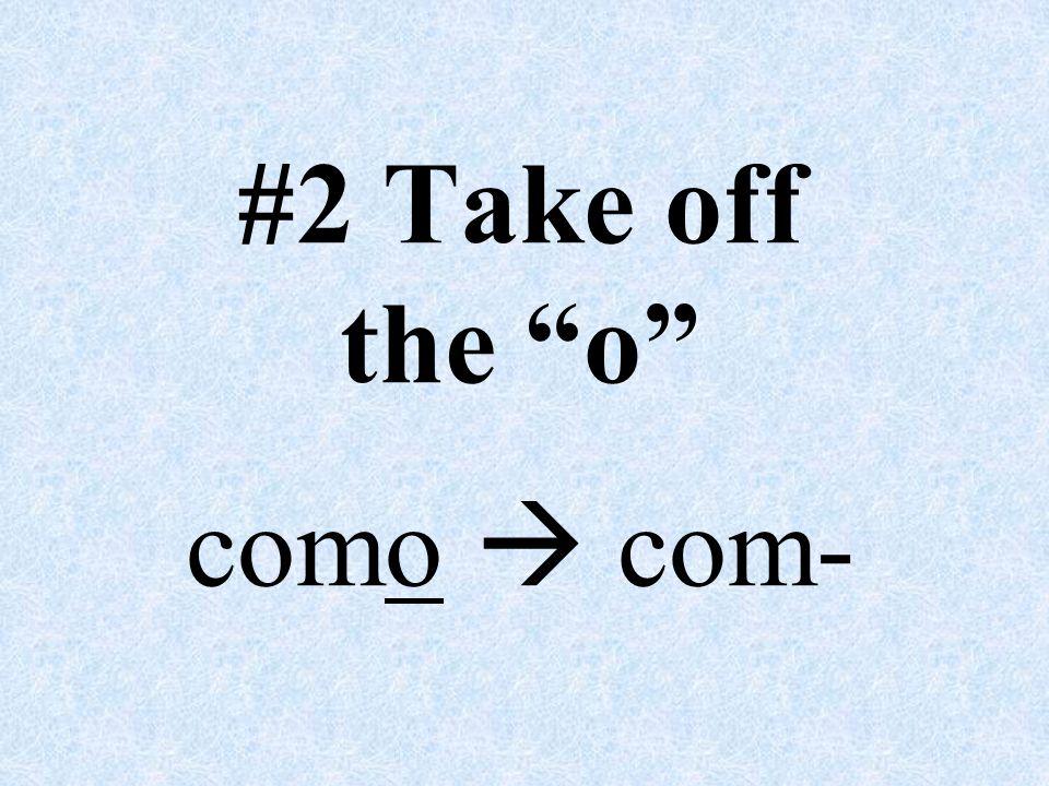 #2 Take off the o como  com-