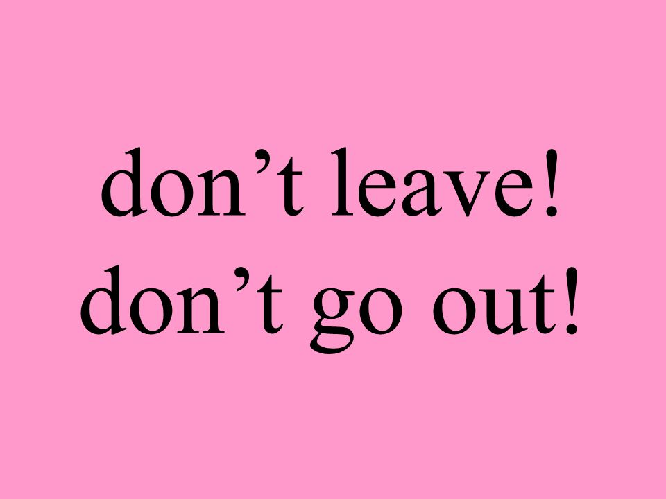don't leave! don't go out!