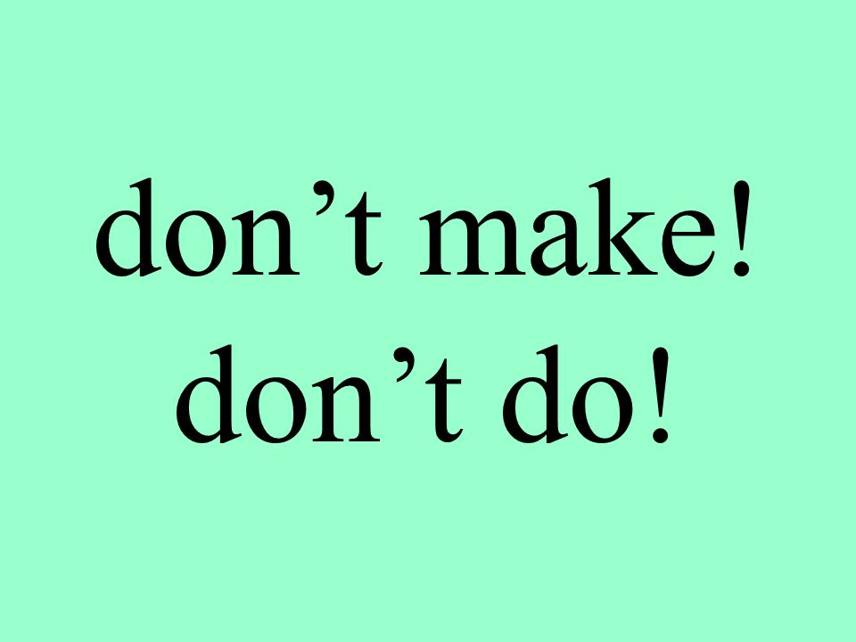 don't make! don't do!