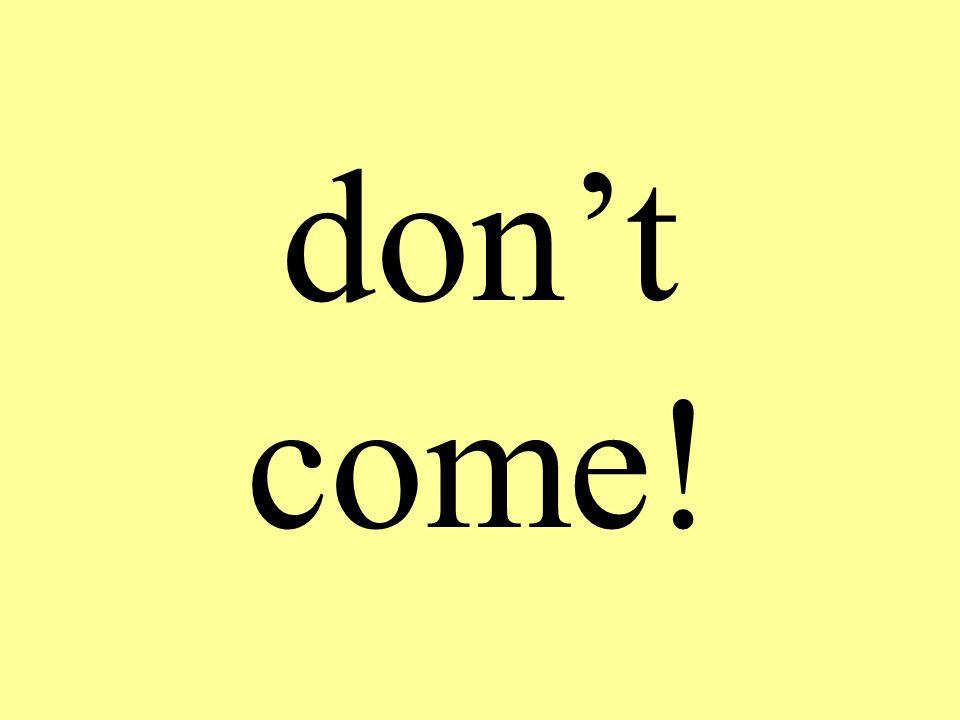 don't come!