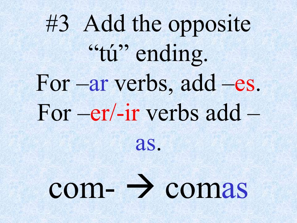#3 Add the opposite tú ending. For –ar verbs, add –es