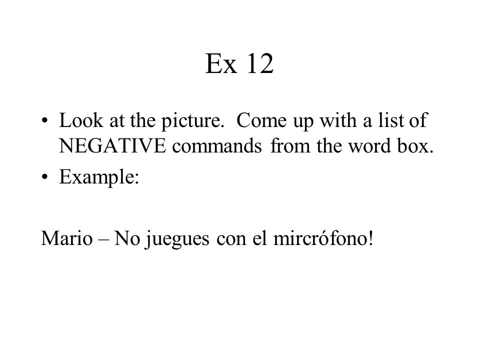 Ex 12 Look at the picture. Come up with a list of NEGATIVE commands from the word box.