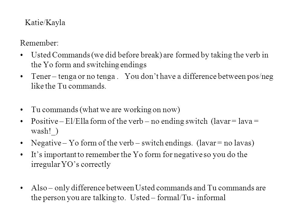 Katie/Kayla Remember: Usted Commands (we did before break) are formed by taking the verb in the Yo form and switching endings.