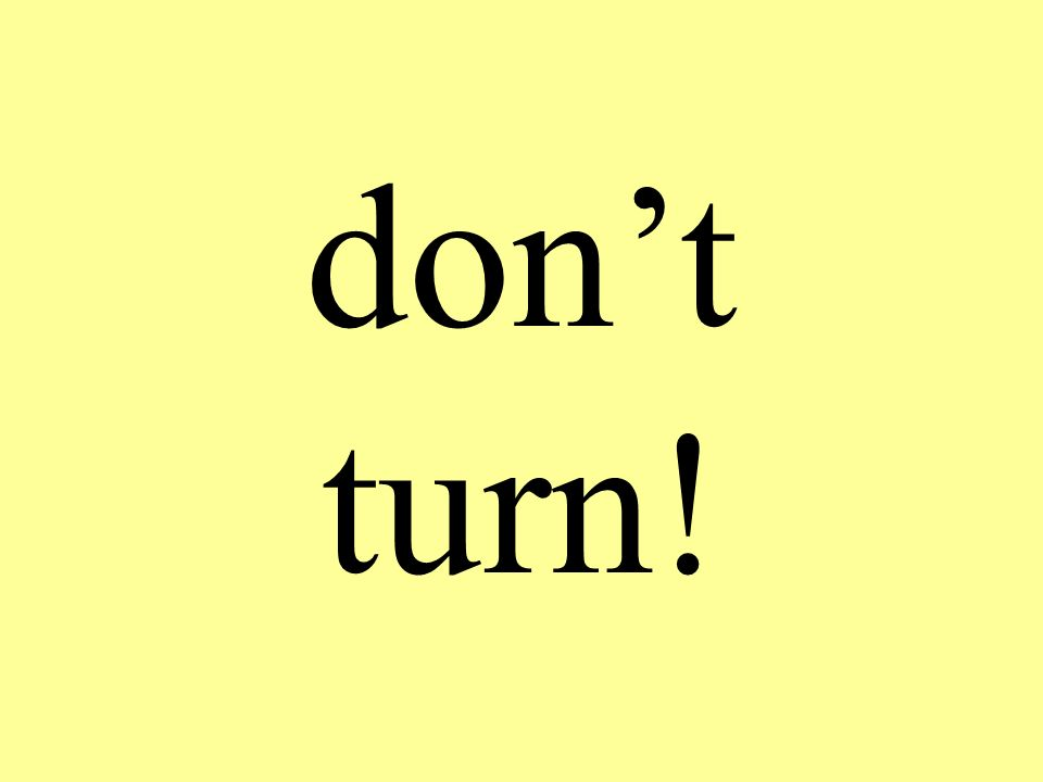 don't turn!
